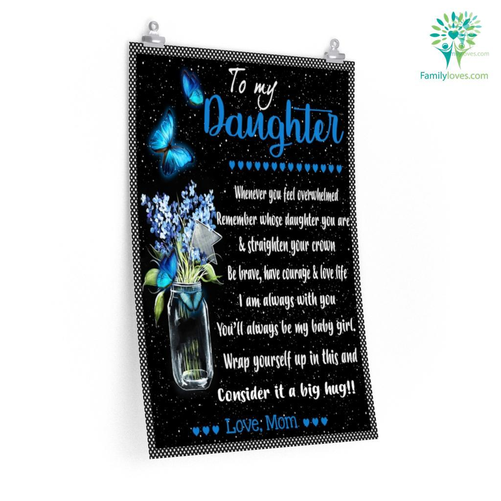 To My Daughter Whenever You Feel Overwhelmed Remember Whose Daughter You Are Love Mom Posters Familyloves.com