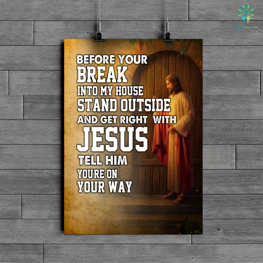 Before Your Break Into My House Stand Outside And Get Right With Jesus Tell Him You're On Your Way Posters Familyloves.com
