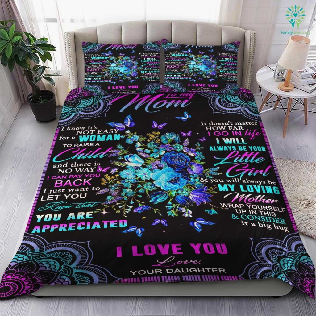 To My Mom I Know It's Not Easy For A Woman To Raise A Child And There Is Love Your Daughter Bedding Set Familyloves.com