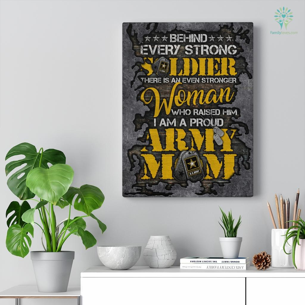Behind Every Strong Soldier There Is An Even Stronger Woman Who Raised Him I Am A Proud Army Mom Canvas Familyloves.com