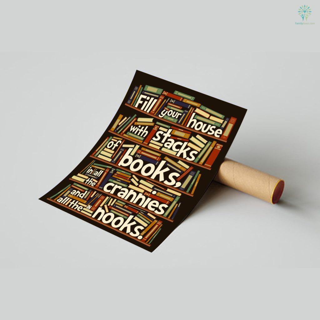 Fill Your House With Stacks Of Books In All The Crannies And In All The Nooks Posters Familyloves.com