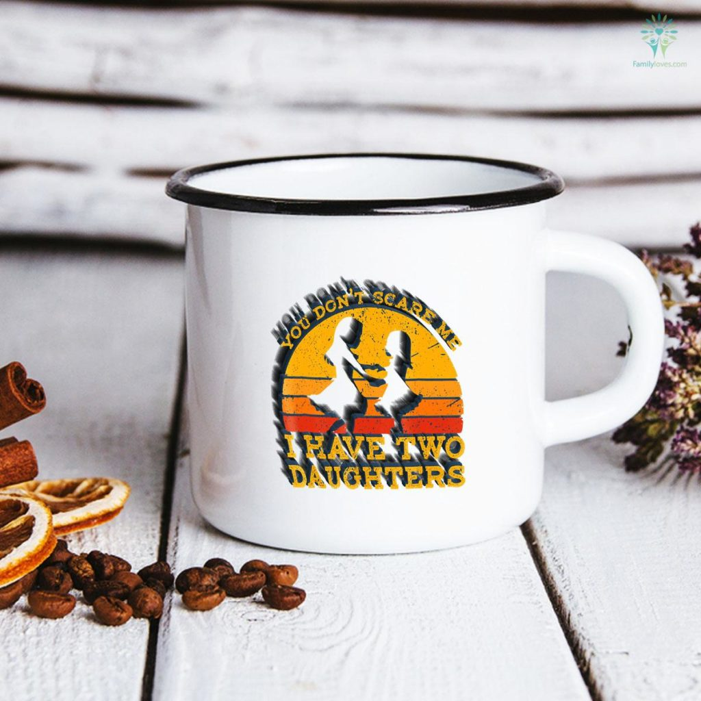You Don't Scare Me I Have Two Daughters Father's Day Mug Familyloves.com